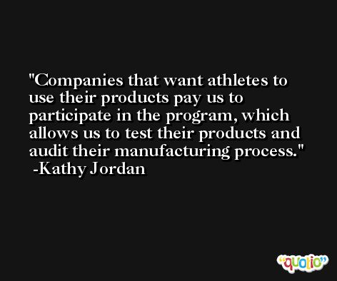 Companies that want athletes to use their products pay us to participate in the program, which allows us to test their products and audit their manufacturing process. -Kathy Jordan