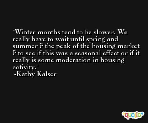 Winter months tend to be slower. We really have to wait until spring and summer ? the peak of the housing market ? to see if this was a seasonal effect or if it really is some moderation in housing activity. -Kathy Kalser