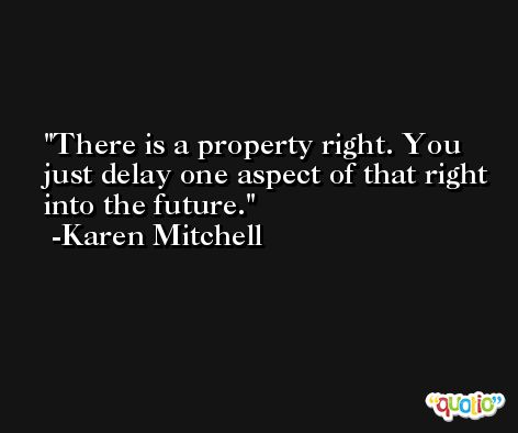 There is a property right. You just delay one aspect of that right into the future. -Karen Mitchell