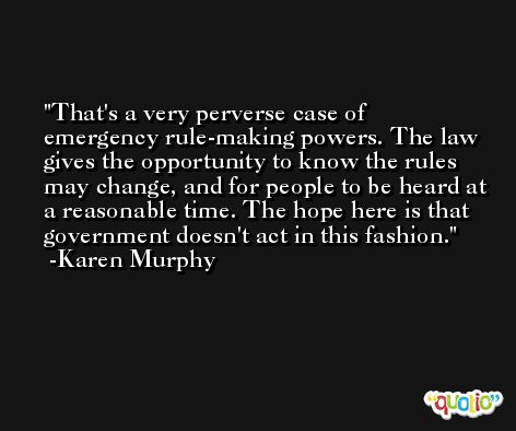 That's a very perverse case of emergency rule-making powers. The law gives the opportunity to know the rules may change, and for people to be heard at a reasonable time. The hope here is that government doesn't act in this fashion. -Karen Murphy