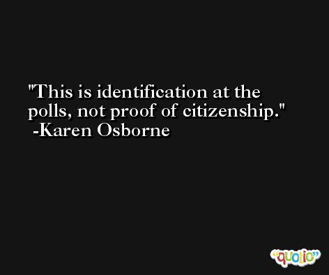 This is identification at the polls, not proof of citizenship. -Karen Osborne