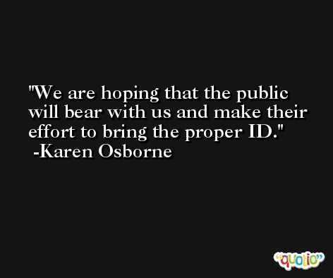 We are hoping that the public will bear with us and make their effort to bring the proper ID. -Karen Osborne