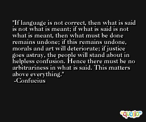 If language is not correct, then what is said is not what is meant; if what is said is not what is meant, then what must be done remains undone; if this remains undone, morals and art will deteriorate; if justice goes astray, the people will stand about in helpless confusion. Hence there must be no arbitrariness in what is said. This matters above everything. -Confucius