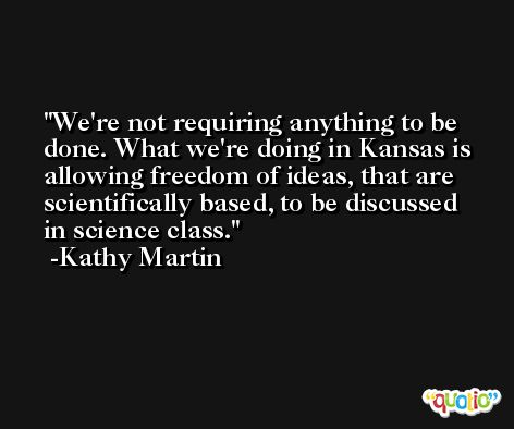We're not requiring anything to be done. What we're doing in Kansas is allowing freedom of ideas, that are scientifically based, to be discussed in science class. -Kathy Martin