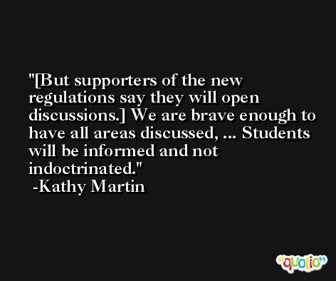 [But supporters of the new regulations say they will open discussions.] We are brave enough to have all areas discussed, ... Students will be informed and not indoctrinated. -Kathy Martin