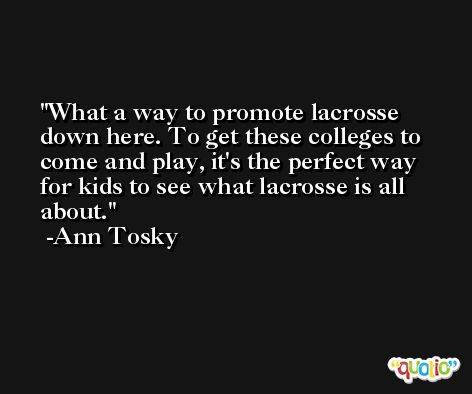What a way to promote lacrosse down here. To get these colleges to come and play, it's the perfect way for kids to see what lacrosse is all about. -Ann Tosky