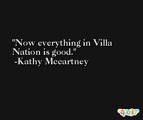 Now everything in Villa Nation is good. -Kathy Mccartney