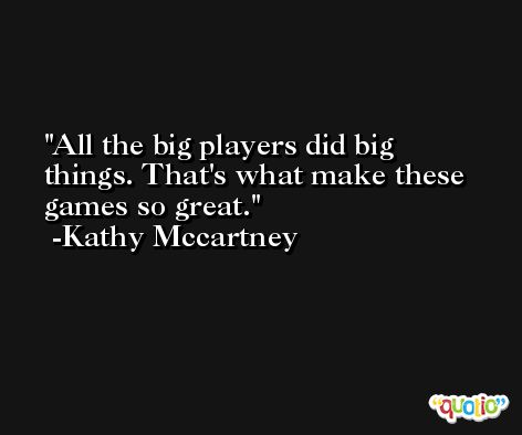 All the big players did big things. That's what make these games so great. -Kathy Mccartney
