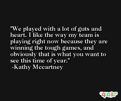 We played with a lot of guts and heart. I like the way my team is playing right now because they are winning the tough games, and obviously that is what you want to see this time of year. -Kathy Mccartney