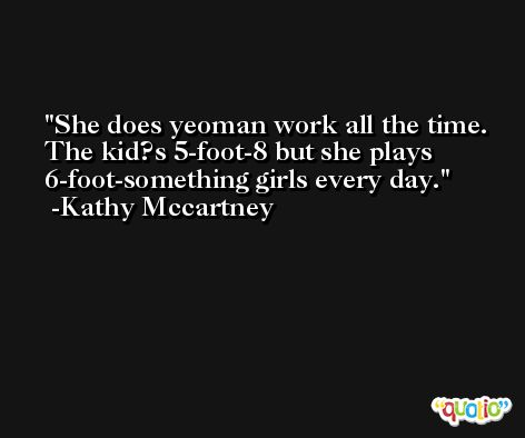 She does yeoman work all the time. The kid?s 5-foot-8 but she plays 6-foot-something girls every day. -Kathy Mccartney
