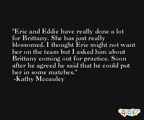 Eric and Eddie have really done a lot for Brittany. She has just really blossomed. I thought Eric might not want her on the team but I asked him about Brittany coming out for practice. Soon after he agreed he said that he could put her in some matches. -Kathy Mccauley