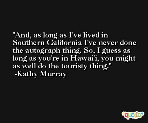 And, as long as I've lived in Southern California I've never done the autograph thing. So, I guess as long as you're in Hawai'i, you might as well do the touristy thing. -Kathy Murray