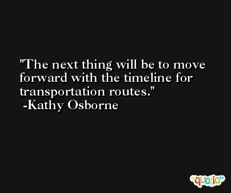 The next thing will be to move forward with the timeline for transportation routes. -Kathy Osborne