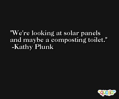 We're looking at solar panels and maybe a composting toilet. -Kathy Plunk