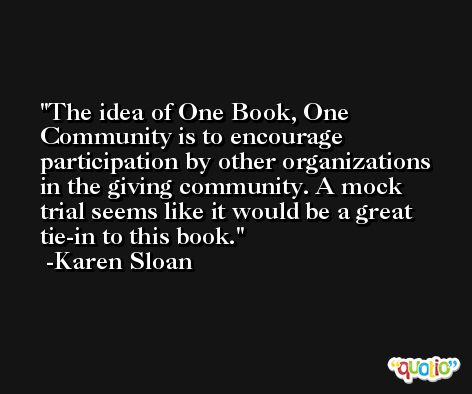 The idea of One Book, One Community is to encourage participation by other organizations in the giving community. A mock trial seems like it would be a great tie-in to this book. -Karen Sloan