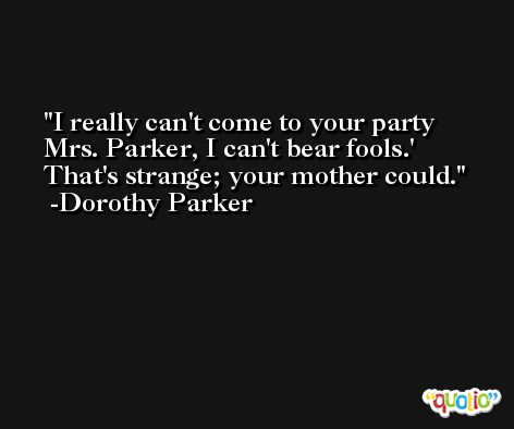 I really can't come to your party Mrs. Parker, I can't bear fools.' That's strange; your mother could. -Dorothy Parker