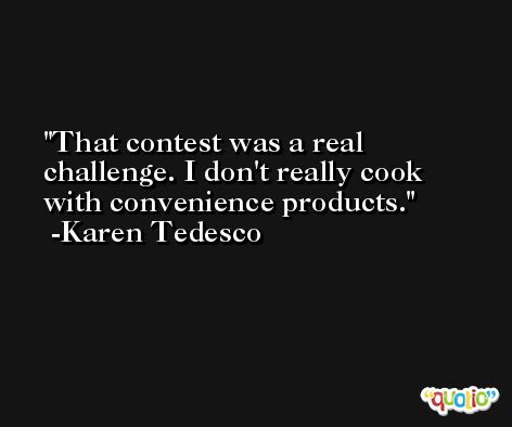 That contest was a real challenge. I don't really cook with convenience products. -Karen Tedesco