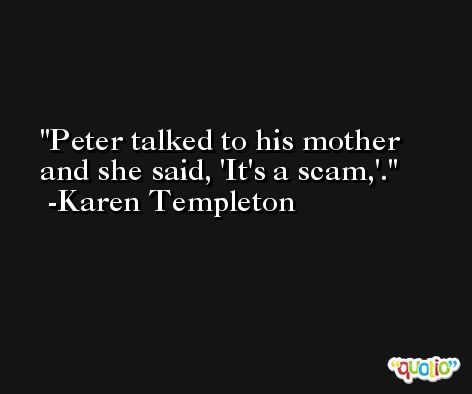 Peter talked to his mother and she said, 'It's a scam,'. -Karen Templeton