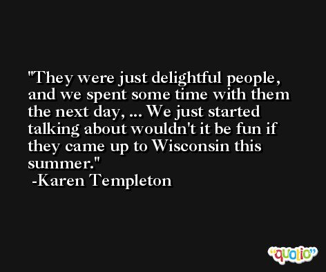 They were just delightful people, and we spent some time with them the next day, ... We just started talking about wouldn't it be fun if they came up to Wisconsin this summer. -Karen Templeton