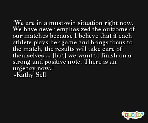 We are in a must-win situation right now. We have never emphasized the outcome of our matches because I believe that if each athlete plays her game and brings focus to the match, the results will take care of themselves ... [but] we want to finish on a strong and positive note. There is an urgency now. -Kathy Sell