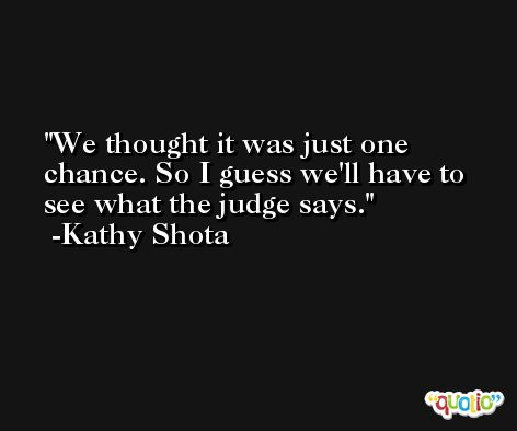 We thought it was just one chance. So I guess we'll have to see what the judge says. -Kathy Shota