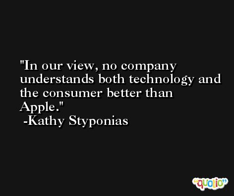 In our view, no company understands both technology and the consumer better than Apple. -Kathy Styponias