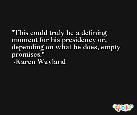 This could truly be a defining moment for his presidency or, depending on what he does, empty promises. -Karen Wayland