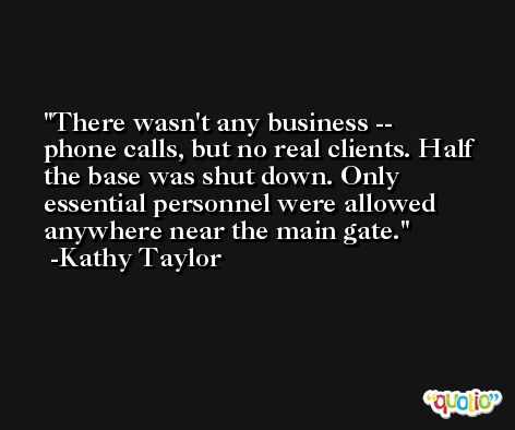 There wasn't any business -- phone calls, but no real clients. Half the base was shut down. Only essential personnel were allowed anywhere near the main gate. -Kathy Taylor