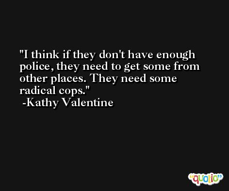 I think if they don't have enough police, they need to get some from other places. They need some radical cops. -Kathy Valentine