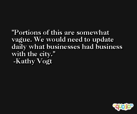 Portions of this are somewhat vague. We would need to update daily what businesses had business with the city. -Kathy Vogt