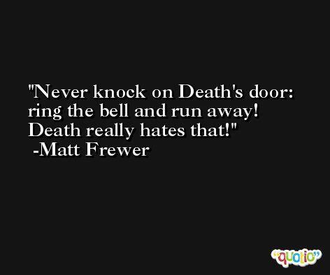 Never knock on Death's door: ring the bell and run away! Death really hates that! -Matt Frewer