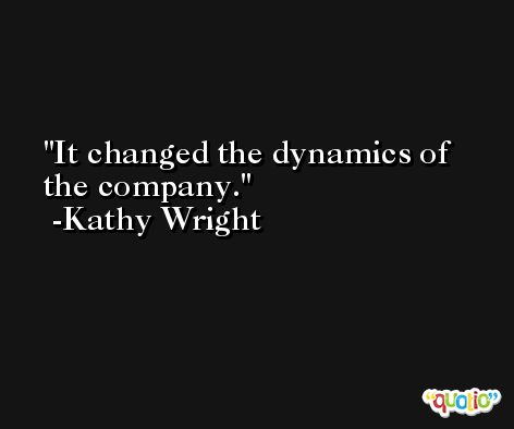 It changed the dynamics of the company. -Kathy Wright