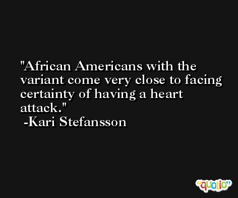 African Americans with the variant come very close to facing certainty of having a heart attack. -Kari Stefansson