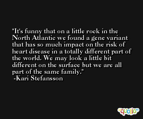 It's funny that on a little rock in the North Atlantic we found a gene variant that has so much impact on the risk of heart disease in a totally different part of the world. We may look a little bit different on the surface but we are all part of the same family. -Kari Stefansson