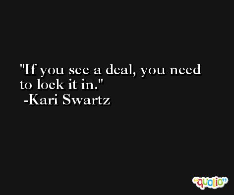 If you see a deal, you need to lock it in. -Kari Swartz