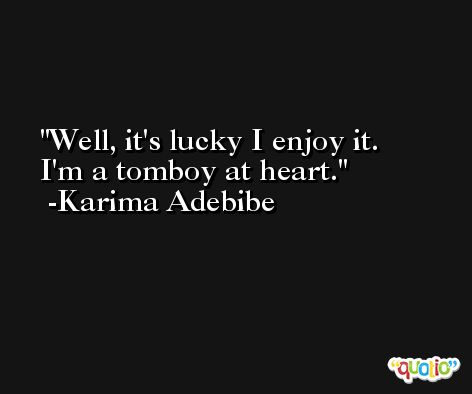 Well, it's lucky I enjoy it. I'm a tomboy at heart. -Karima Adebibe