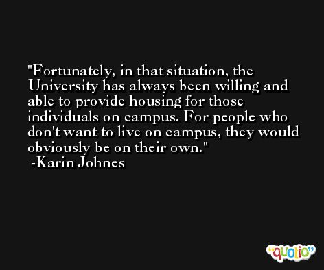 Fortunately, in that situation, the University has always been willing and able to provide housing for those individuals on campus. For people who don't want to live on campus, they would obviously be on their own. -Karin Johnes