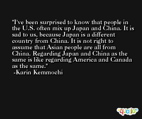 I've been surprised to know that people in the U.S. often mix up Japan and China. It is sad to us, because Japan is a different country from China. It is not right to assume that Asian people are all from China. Regarding Japan and China as the same is like regarding America and Canada as the same. -Karin Kemmochi