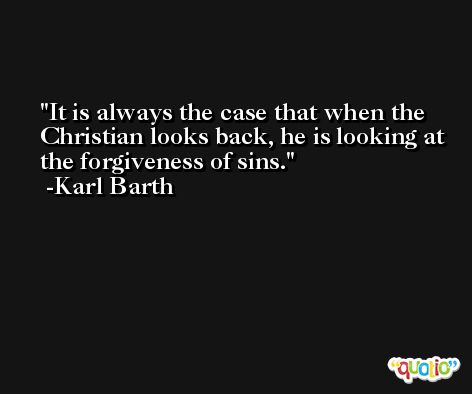 It is always the case that when the Christian looks back, he is looking at the forgiveness of sins. -Karl Barth