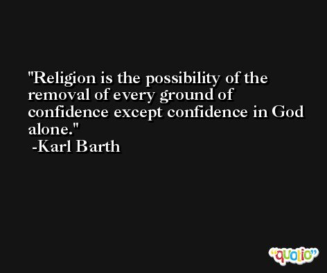 Religion is the possibility of the removal of every ground of confidence except confidence in God alone. -Karl Barth