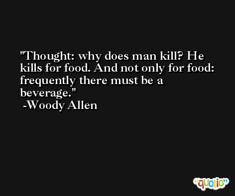 Thought: why does man kill? He kills for food. And not only for food: frequently there must be a beverage. -Woody Allen