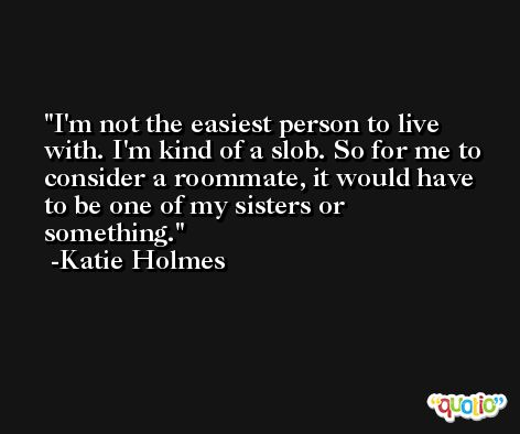 I'm not the easiest person to live with. I'm kind of a slob. So for me to consider a roommate, it would have to be one of my sisters or something. -Katie Holmes