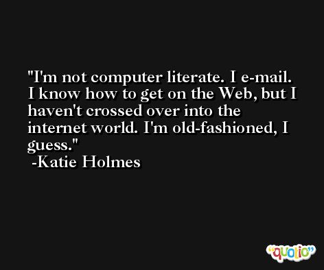 I'm not computer literate. I e-mail. I know how to get on the Web, but I haven't crossed over into the internet world. I'm old-fashioned, I guess. -Katie Holmes