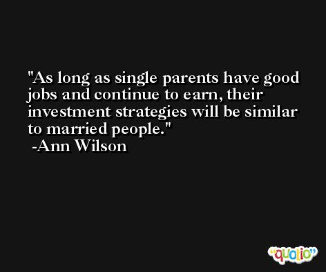 As long as single parents have good jobs and continue to earn, their investment strategies will be similar to married people. -Ann Wilson