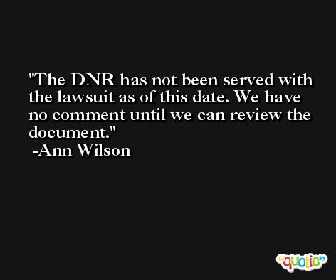 The DNR has not been served with the lawsuit as of this date. We have no comment until we can review the document. -Ann Wilson