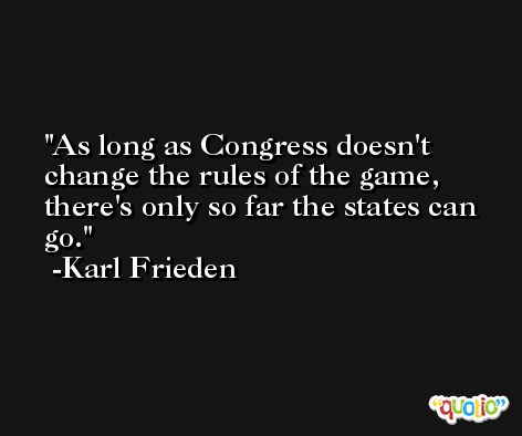 As long as Congress doesn't change the rules of the game, there's only so far the states can go. -Karl Frieden