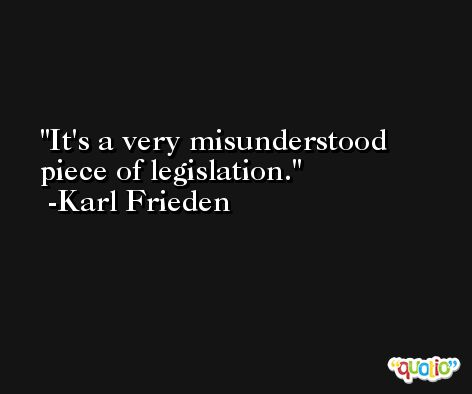 It's a very misunderstood piece of legislation. -Karl Frieden