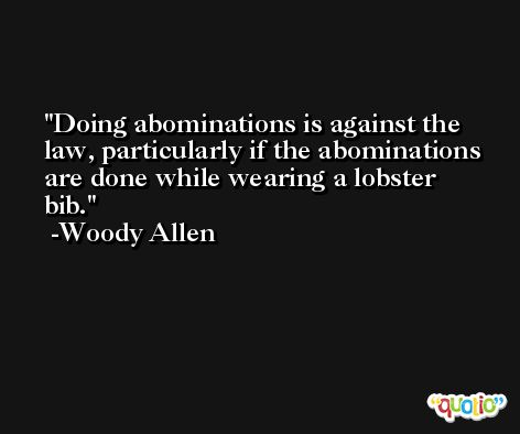 Doing abominations is against the law, particularly if the abominations are done while wearing a lobster bib. -Woody Allen