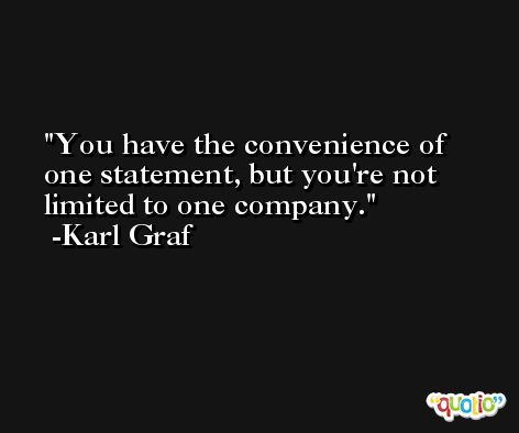 You have the convenience of one statement, but you're not limited to one company. -Karl Graf