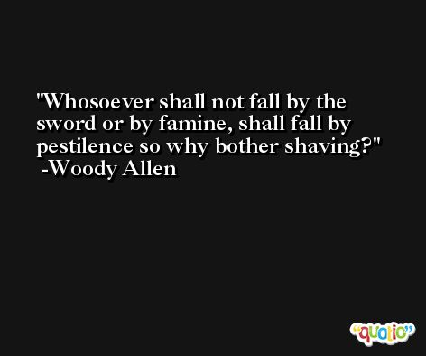 Whosoever shall not fall by the sword or by famine, shall fall by pestilence so why bother shaving? -Woody Allen
